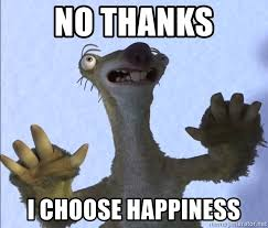 Happiness Is Meme Generator - no thanks i choose happiness i choose life meme generator
