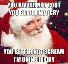 Dirty Santa Meme - you better not pout you better not cry you better not scream i m