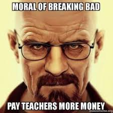 Walter White Memes - moral of breaking bad pay teachers more money walter white