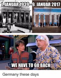 We Have To Go Back Meme - 1ljanuar1939o9 januar2017 we have to go back germany these days