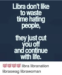 Libra Meme - libra dont like to waste time hating people they just cut ou off and