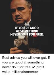 Advice Memes - if you re good at something never doit for free best advice you