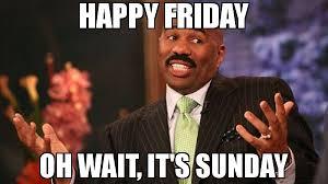 Its Sunday Meme - happy friday oh wait it s sunday meme steve harvey 71325