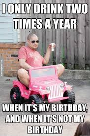 Adult Birthday Memes - i only drink two times a year meme