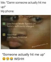 me damn someone actually hit me up my phone 97 charged low power