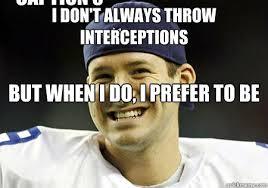 Romo Interception Meme - i don t always throw interceptions but when i do i prefer to be