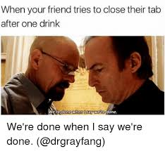 I Say Meme - when your friend tries to close their tab after one drink we re