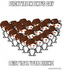 Fuck Valentines Day Meme - fuck valentine s day i got ya ll year round reddit army make a meme
