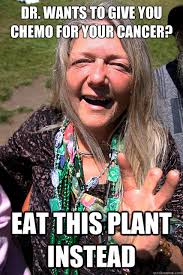 Chemo Meme - dr wants to give you chemo for your cancer eat this plant instead