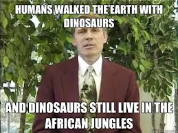 Creation Memes - humans walked the earth with dinosaurs and dinosaurs still live in