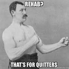 Rehab Meme - rehab that s for quitters overly manly man make a meme