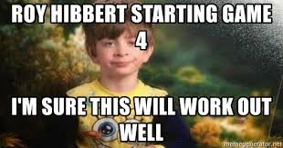 Roy Hibbert Memes - roy hibbert starting game 4 i m sure this will work out well