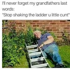 Ladder Meme - dopl3r com memes ill never forget my grandfathers last words
