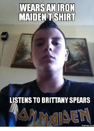Iron Maiden Memes - wears an iron maiden t shirt listens to brittany spears memes com