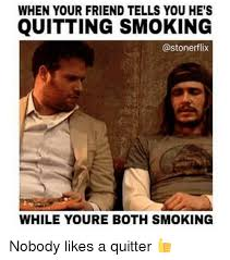 Quit Smoking Meme - when your friend tells you he s quitting smoking flix while youre