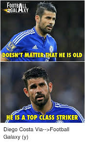 Diego Costa Meme - galaxy doesn t matterythat he is old he is a top class striker diego