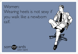 Sexy Women Meme - women wearing heels is not sexy if you walk like a newborn calf