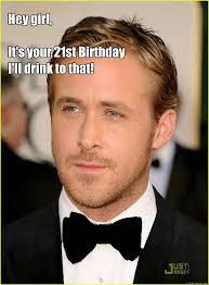 Happy Birthday Ryan Gosling Meme - hey girl it s your 21st birthday i ll drink to that ryan