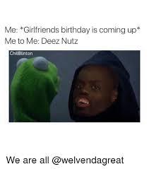 Girlfriend Birthday Meme - me girlfriends birthday is coming up me to me deez nutz