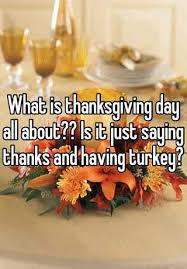 What Is Thanksgiving Day About What Is Thanksgiving Day All About Is It Just Saying Thanks And