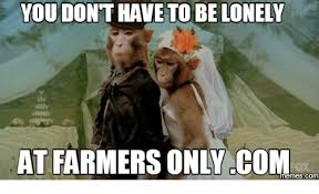 Farmers Only Meme - you donthave to be lonely at farmers only com memes farmersonly