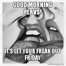 Friday Adult Memes - good morning pervs it s let your freak out friday make a meme