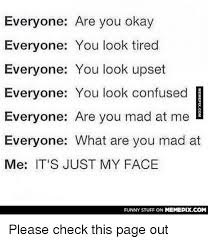 Are You Mad At Me Meme - everyone are you okay everyone you look tired everyone you look