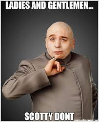Scotty Meme - ladies and gentlemen scotty dont meme dr evil 29622 memeshappen