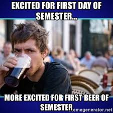 First Day Of College Meme - excited for first day of semester more excited for first beer of