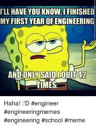 Engineering School Meme - ill have you know ifinished my first year ofengineering ouita2 and