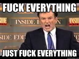 Fuck Everything Meme - fuck everything just fuck everything bill oreilly fuck it