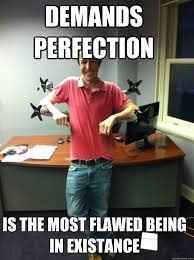 Bad Boss Meme - demands perfection is the most flawed being in existance bad