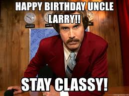 Larry Meme - happy birthday uncle larry stay classy anchor man ron