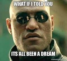 Dream Meme - what if i told you its all been a dream matrix morpheus make a meme