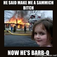 Make Me A Sammich Meme - he said make me a sammich bitch now he s barb q burning house girl
