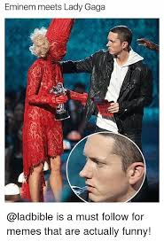 Lady Gaga Memes - eminem meets lady gaga sn is a must follow for memes that are
