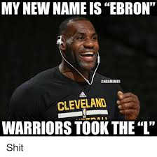 New Nba Memes - my new name is ebron cleveland warriors took the l shit meme on