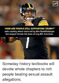 Roethlisberger Memes - cafe riddell howare people still supporting trump asks country