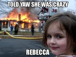 Rebecca Meme - told yaw she was crazy rebecca disaster girl make a meme