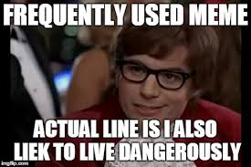 Most Used Meme - i too like to live dangerously meme imgflip