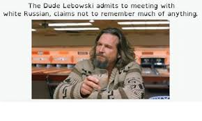 White Russian Meme - the dude lebowski admits to meeting with white russian claims not to