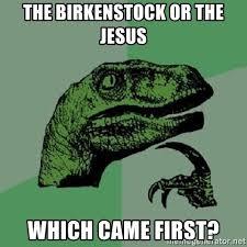 Birkenstock Meme - the birkenstock or the jesus which came first philosoraptor