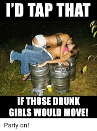 Drunk Girl Meme - i d tap that if those drunk girls would move party on drunk