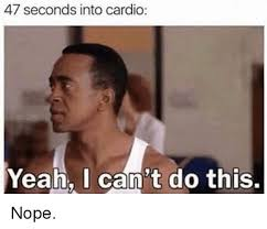 Cardio Meme - 47 seconds into cardio yeah i can t do this nope meme on