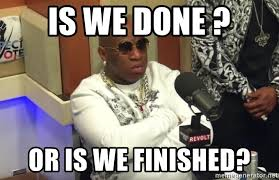 We Are Done Meme - is we done or is we finished birdman breakfast club meme