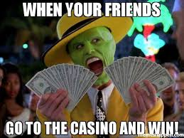Casino Memes - when your friends go to the casino and win meme money money