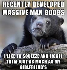 Man Boobs Meme - there s something soothing about squeezing smooth squishy bags of