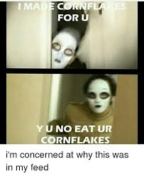 Corn Flakes Meme - made cornf for u yu no eat ur cornflakes i m concerned at why this