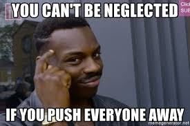 Neglected Wife Meme - you can t be neglected if you push everyone away rollsafegg meme