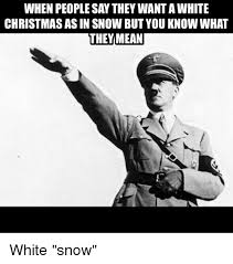 White Christmas Meme - when people say they want a white christmas as in snow but you know